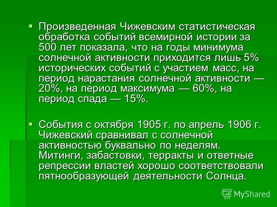 Произведенная Чижевским статистическая обработка событий всемирной истории за 500 лет показала, что на годы минимума солнечной активности приходится лишь 5% исторических событий с участием масс, на период нарастания солнечной активности 20%, на перио