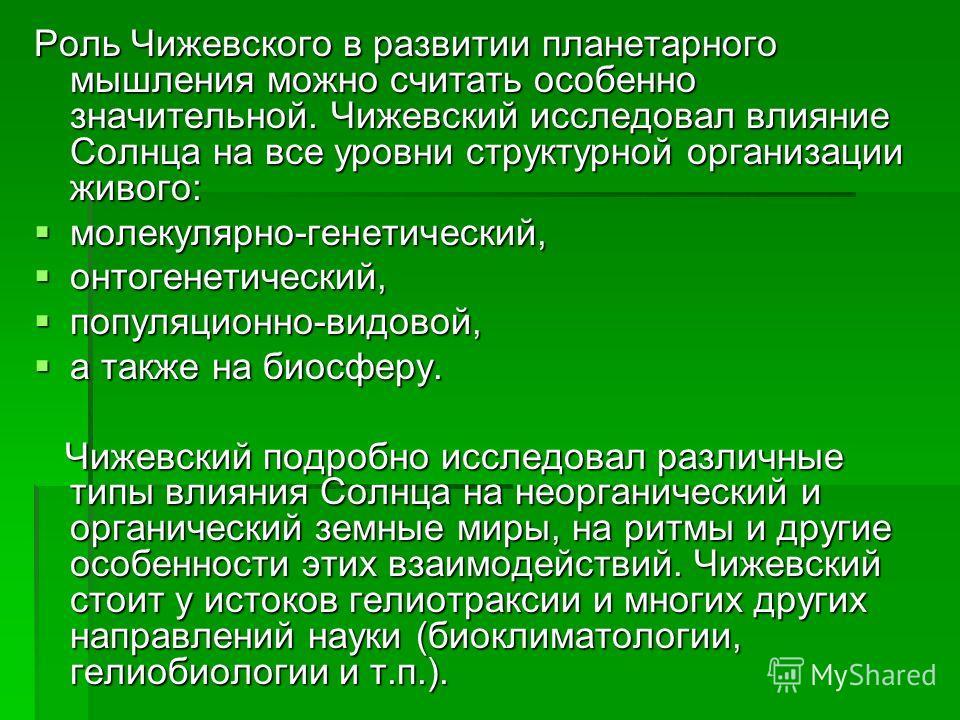 Роль Чижевского в развитии планетарного мышления можно считать особенно значительной. Чижевский исследовал влияние Солнца на все уровни структурной организации живого: молекулярно-генетический, молекулярно-генетический, онтогенетический, онтогенетиче
