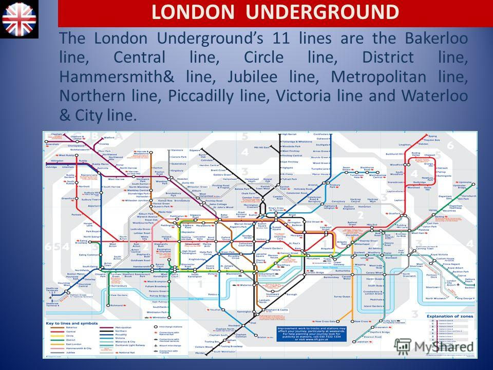 The London Undergrounds 11 lines are the Bakerloo line, Central line, Circle line, District line, Hammersmith& line, Jubilee line, Metropolitan line, Northern line, Piccadilly line, Victoria line and Waterloo & City line. LONDON UNDERGROUND