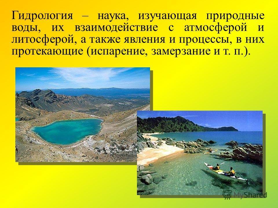 Гидрология – наука, изучающая природные воды, их взаимодействие с атмосферой и литосферой, а также явления и процессы, в них протекающие ( испарение, замерзание и т. п.).
