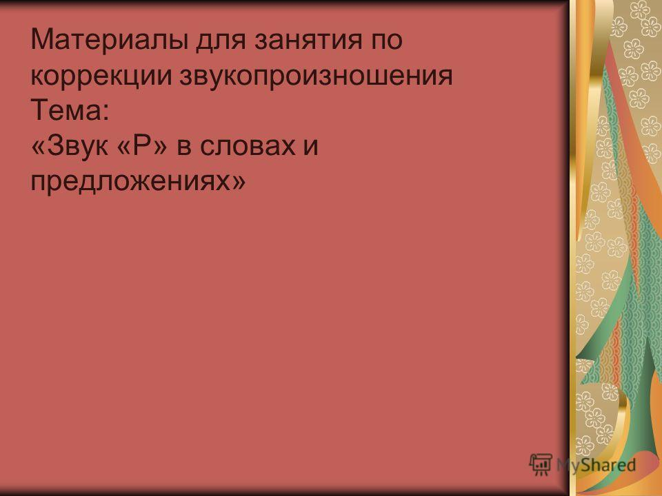 Материалы для занятия по коррекции звукопроизношения Тема: «Звук «Р» в словах и предложениях»