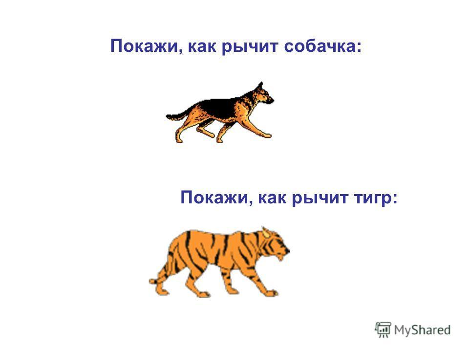 Покажи, как рычит собачка: Покажи, как рычит тигр: