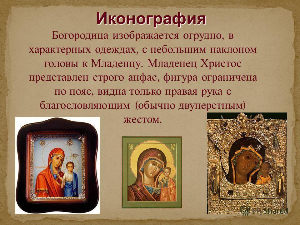Иконография Иконография Богородица изображается огрудно, в характерных одеждах, с небольшим наклоном головы к Младенцу. Младенец Христос представлен строго анфас, фигура ограничена по пояс, видна только правая рука с благословляющим ( обычно двуперст