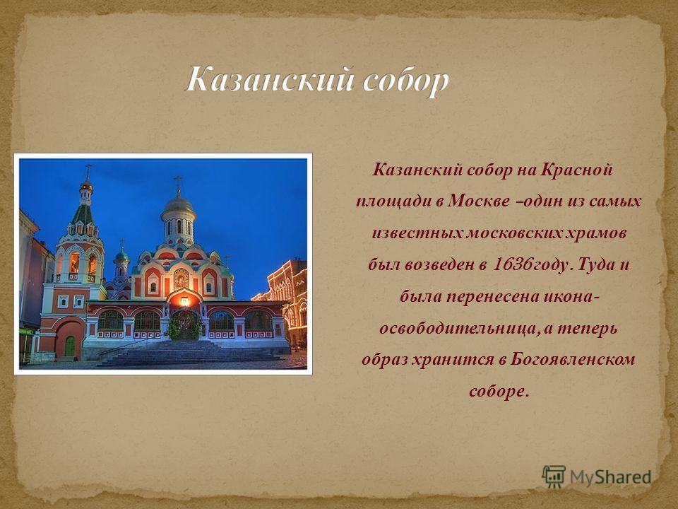 Казанский собор на Красной площади в Москве – один из самых известных московских храмов был возведен в 1636 году. Туда и была перенесена икона - освободительница, а теперь образ хранится в Богоявленском соборе.