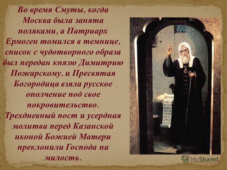 Во время Смуты, когда Москва была занята поляками, а Патриарх Ермоген томился в темнице, список с чудотворного образа был передан князю Димитрию Пожарскому, и Пресвятая Богородица взяла русское ополчение под свое покровительство. Трехдневный пост и у