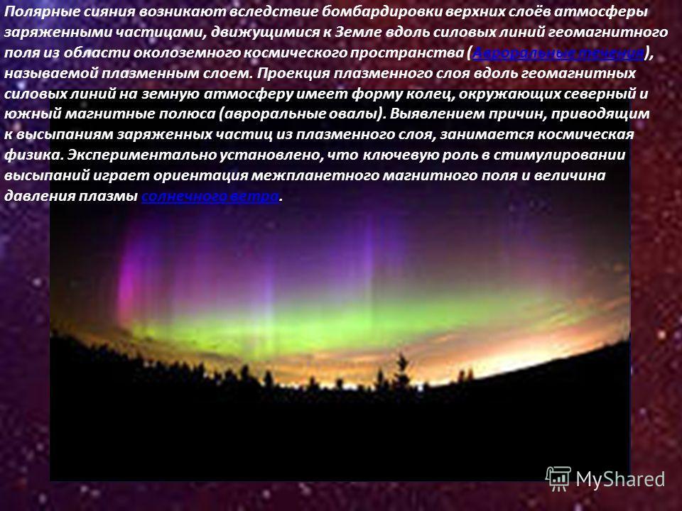 Полярные сияния возникают вследствие бомбардировки верхних слоёв атмосферы заряженными частицами, движущимися к Земле вдоль силовых линий геомагнитного поля из области околоземного космического пространства (Авроральные течения), называемой плазменны