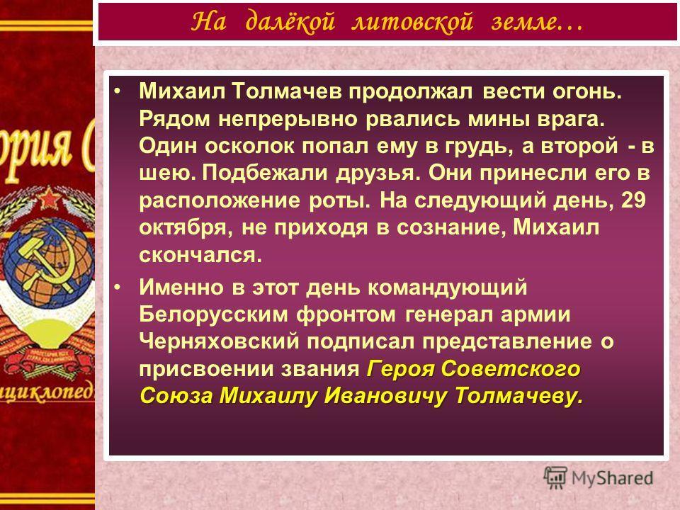 Михаил Толмачев продолжал вести огонь. Рядом непрерывно рвались мины врага. Один осколок попал ему в грудь, а второй - в шею. Подбежали друзья. Они принесли его в расположение роты. На следующий день, 29 октября, не приходя в сознание, Михаил скончал