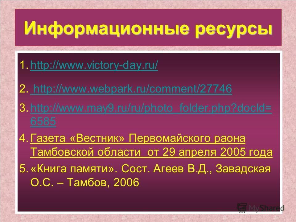 1.http://www.victory-day.ru/http://www.victory-day.ru/ Информационные ресурсы 1.http://www.victory-day.ru/http://www.victory-day.ru/ 2. http://www.webpark.ru/comment/27746 http://www.webpark.ru/comment/27746 3.http://www.may9.ru/ru/photo_folder.php?d