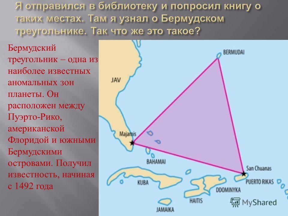 Бермудский треугольник – одна из наиболее известных аномальных зон планеты. Он расположен между Пуэрто - Рико, американской Флоридой и южными Бермудскими островами. Получил известность, начиная с 1492 года