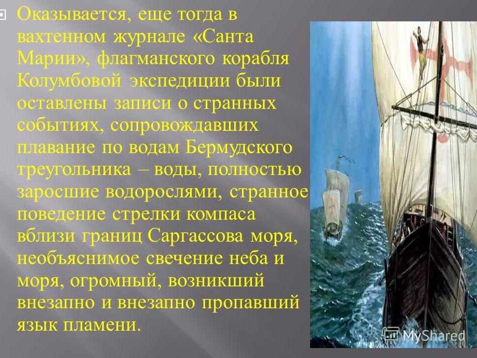 Оказывается, еще тогда в вахтенном журнале « Санта Марии », флагманского корабля Колумбовой экспедиции были оставлены записи о странных событиях, сопровождавших плавание по водам Бермудского треугольника – воды, полностью заросшие водорослями, странн