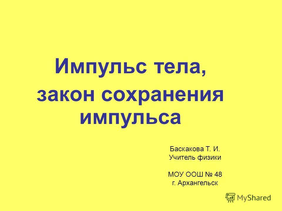 Импульс тела, закон сохранения импульса Баскакова Т. И. Учитель физики МОУ ООШ 48 г. Архангельск