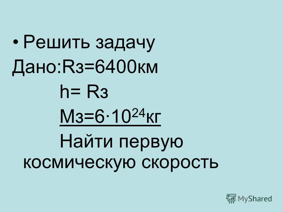 Решить задачу Дано:Rз=6400км h= Rз Мз=6·10 24 кг Найти первую космическую скорость