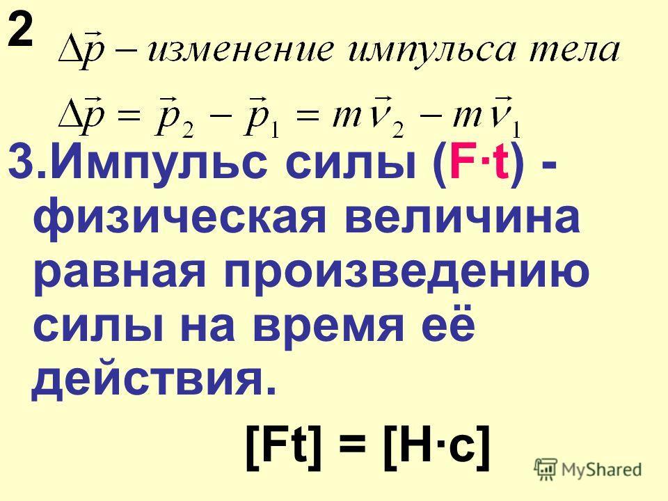2 3.Импульс силы (F·t) - физическая величина равная произведению силы на время её действия. [Ft] = [Н·с]
