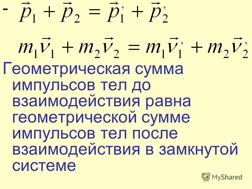 - Геометрическая сумма импульсов тел до взаимодействия равна геометрической сумме импульсов тел после взаимодействия в замкнутой системе