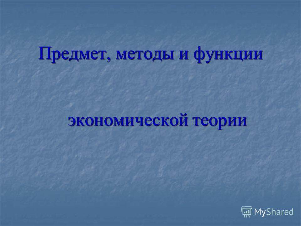 Предмет, методы и функции экономической теории Предмет, методы и функции экономической теории