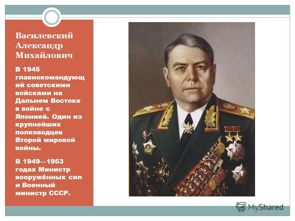 Василевский Александр Михайлович Принимал деятельное участие в разработке и осуществлении практически всех крупных операций на советско- германском фронте. С февраля 1945 года командовал 3-м Белорусским фронтом, руководил штурмом Кёнигсберга.
