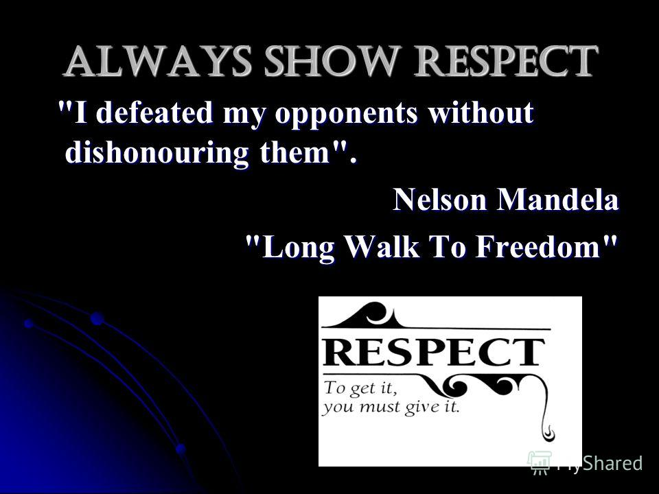 Always show respect I defeated my opponents without dishonouring them. I defeated my opponents without dishonouring them. Nelson Mandela Nelson Mandela Long Walk To Freedom