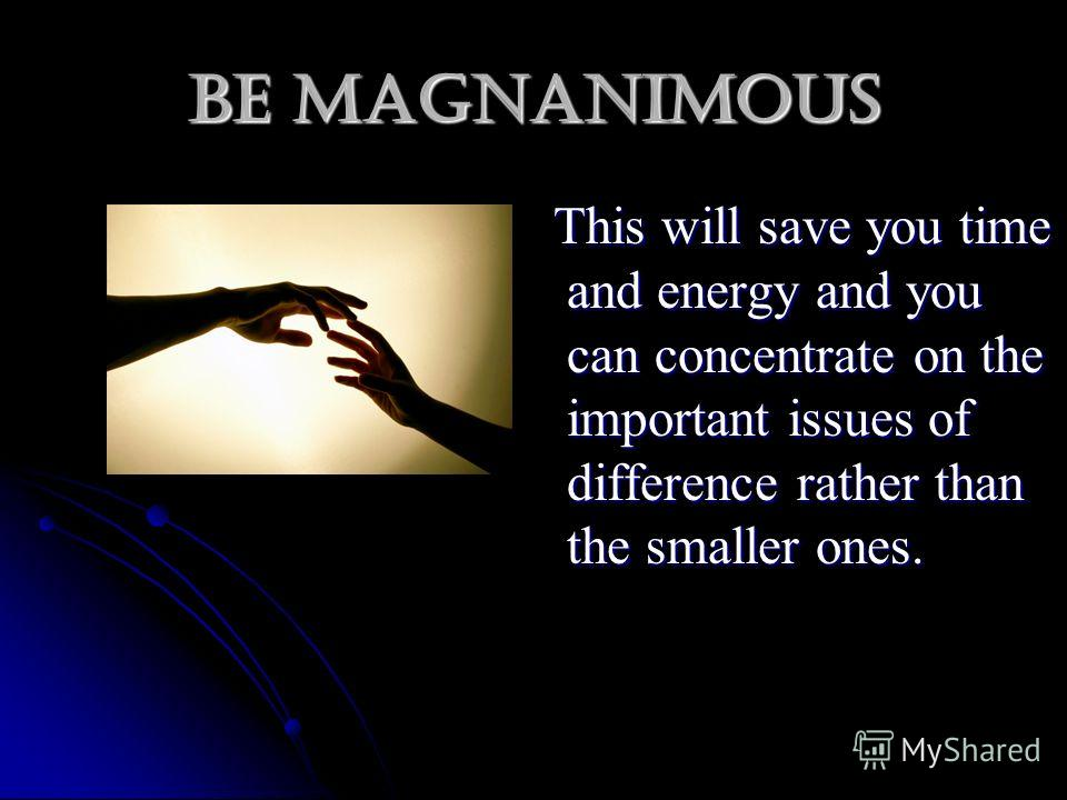 Be magnanimous This will save you time and energy and you can concentrate on the important issues of difference rather than the smaller ones. This will save you time and energy and you can concentrate on the important issues of difference rather than