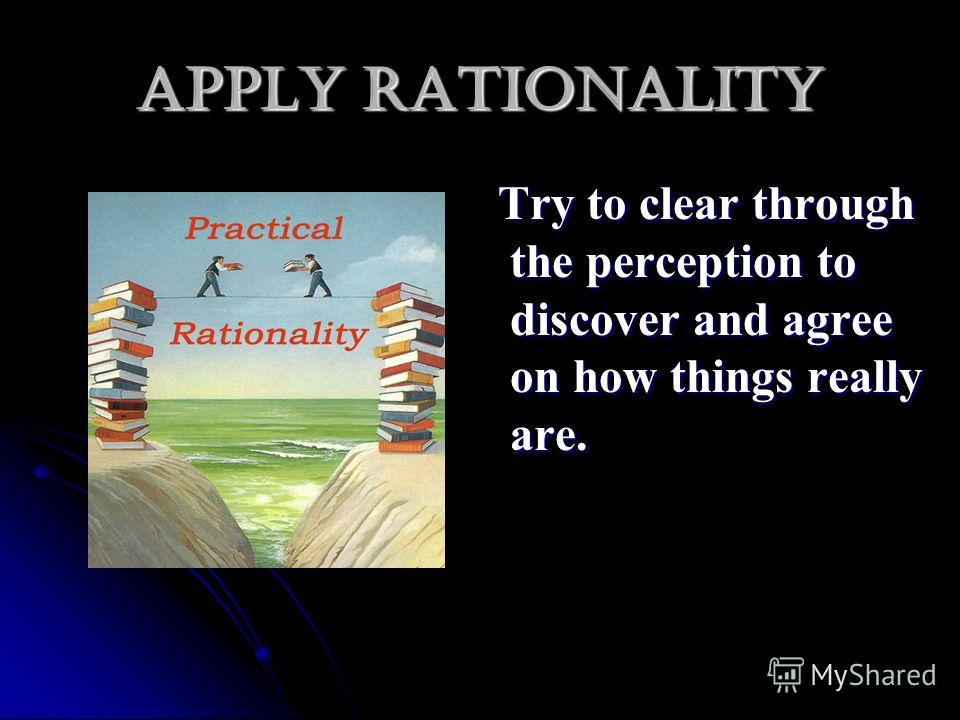 Apply rationality Try to clear through the perception to discover and agree on how things really are. Try to clear through the perception to discover and agree on how things really are.
