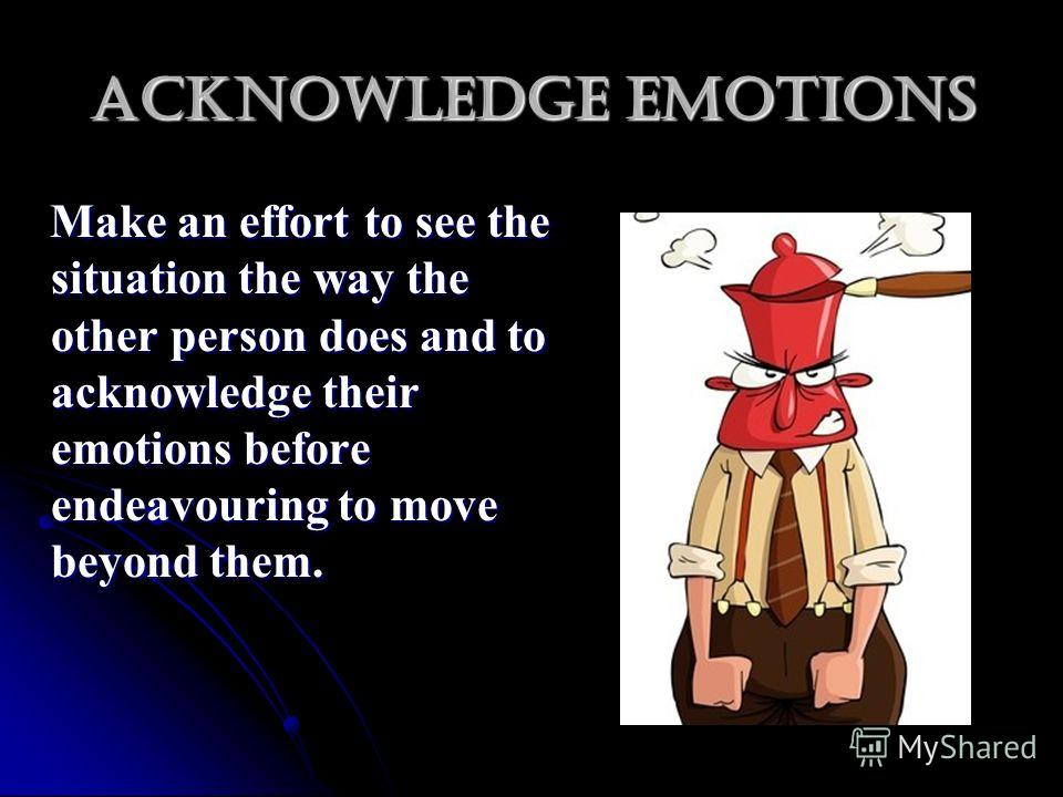 Acknowledge emotions Make an effort to see the situation the way the other person does and to acknowledge their emotions before endeavouring to move beyond them. Make an effort to see the situation the way the other person does and to acknowledge the