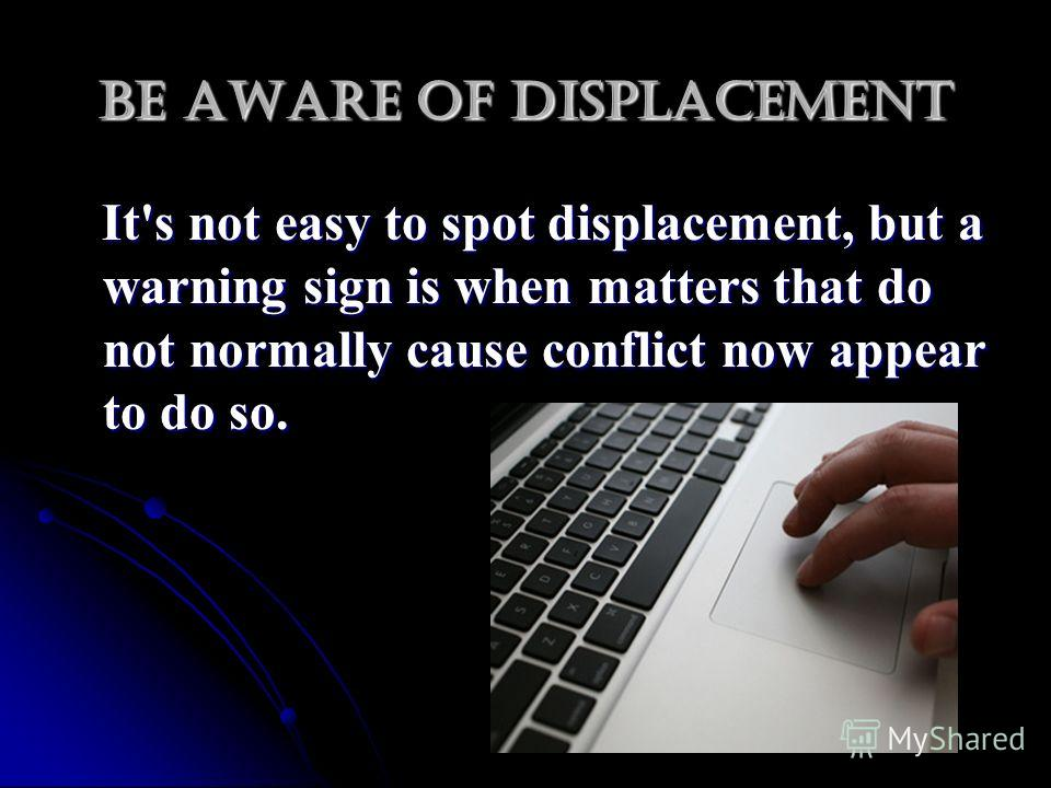 Be aware of displacement It's not easy to spot displacement, but a warning sign is when matters that do not normally cause conflict now appear to do so. It's not easy to spot displacement, but a warning sign is when matters that do not normally cause