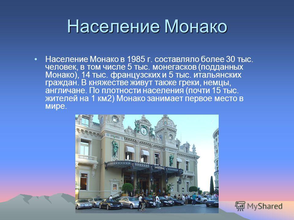 Население Монако Население Монако в 1985 г. составляло более 30 тыс. человек, в том числе 5 тыс. монегасков (подданных Монако), 14 тыс. французских и 5 тыс. итальянских граждан. В княжестве живут также греки, немцы, англичане. По плотности населения