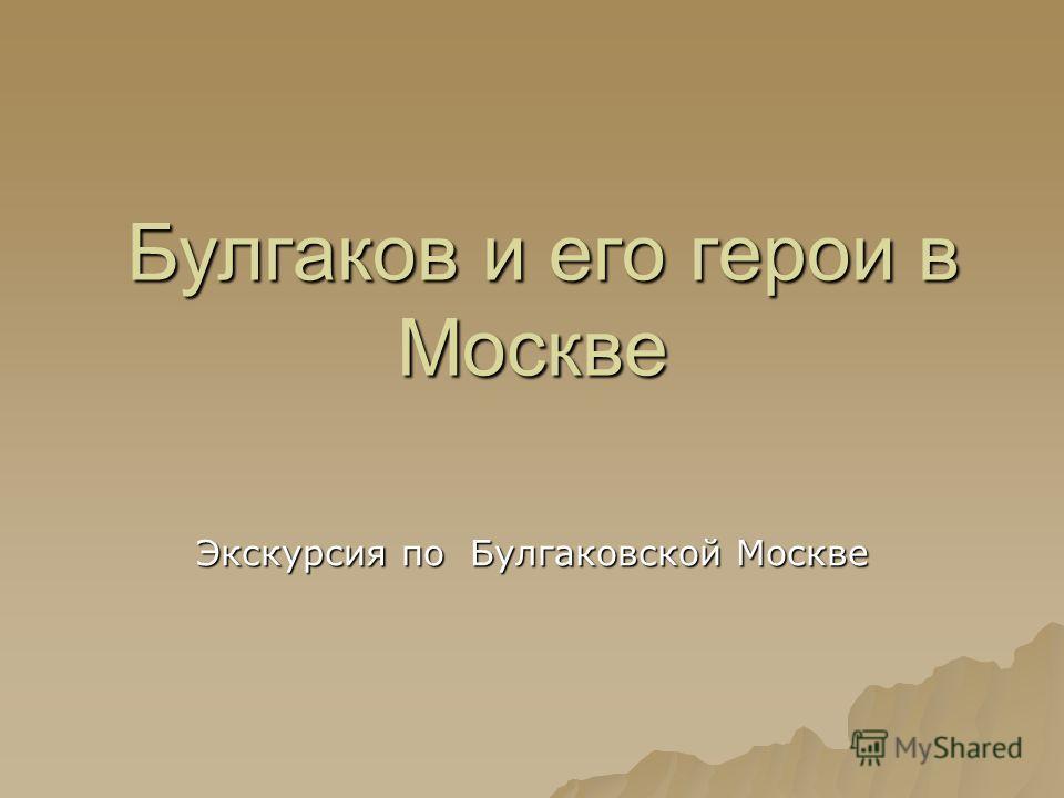 Булгаков и его герои в Москве Булгаков и его герои в Москве Экскурсия по Булгаковской Москве