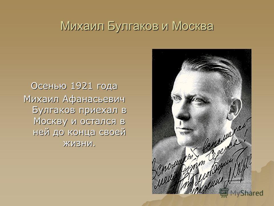 Михаил Булгаков и Москва Осенью 1921 года Михаил Афанасьевич Булгаков приехал в Москву и остался в ней до конца своей жизни.