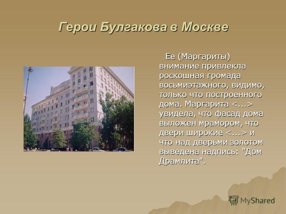 Герои Булгакова в Москве Ее (Маргариты) внимание привлекла роскошная громада восьмиэтажного, видимо, только что построенного дома. Маргарита увидела, что фасад дома выложен мрамором, что двери широкие и что над дверьми золотом выведена надпись: