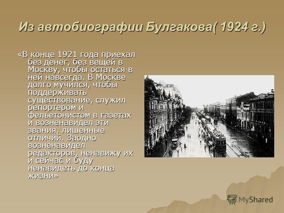 Из автобиографии Булгакова( 1924 г.) «В конце 1921 года приехал без денег, без вещей в Москву, чтобы остаться в ней навсегда. В Москве долго мучился, чтобы поддерживать существование, служил репортером и фельетонистом в газетах и возненавидел эти зва