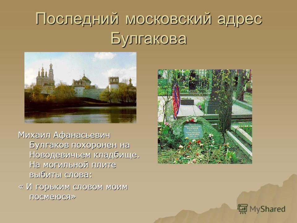 Последний московский адрес Булгакова Михаил Афанасьевич Булгаков похоронен на Новодевичьем кладбище. На могильной плите выбиты слова: « И горьким словом моим посмеюся»