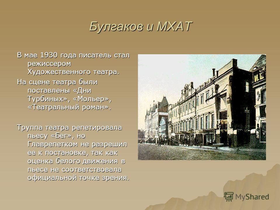 Булгаков и МХАТ В мае 1930 года писатель стал режиссером Художественного театра. На сцене театра были поставлены «Дни Турбиных», «Мольер», «Театральный роман». Труппа театра репетировала пьесу «Бег», но Главрепетком не разрешил ее к постановке, так к