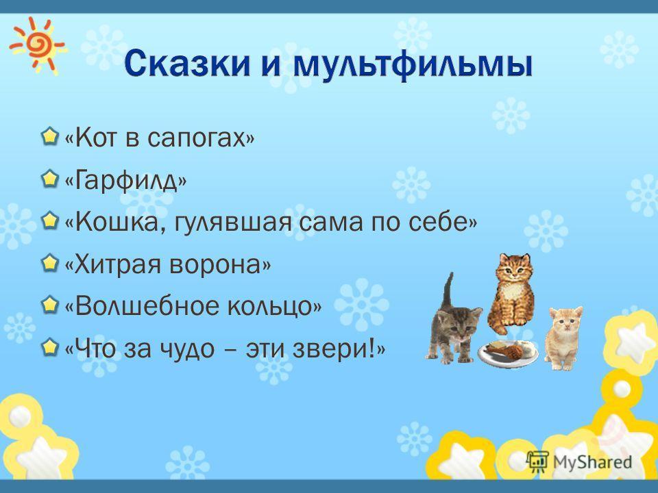 «Кот в сапогах» «Гарфилд» «Кошка, гулявшая сама по себе» «Хитрая ворона» «Волшебное кольцо» «Что за чудо – эти звери!»