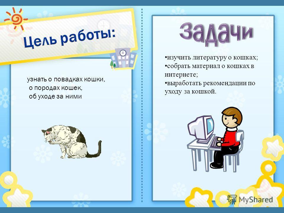 узнать о повадках кошки, о породах кошек, об уходе за ними изучить литературу о кошках; собрать материал о кошках в интернете; выработать рекомендации по уходу за кошкой.