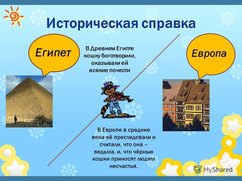 Египет Европа В Древнем Египте кошку боготворили, оказывали ей всякие почести В Европе в средние века её преследовали и считали, что она – ведьма, и, что чёрные кошки приносят людям несчастья.