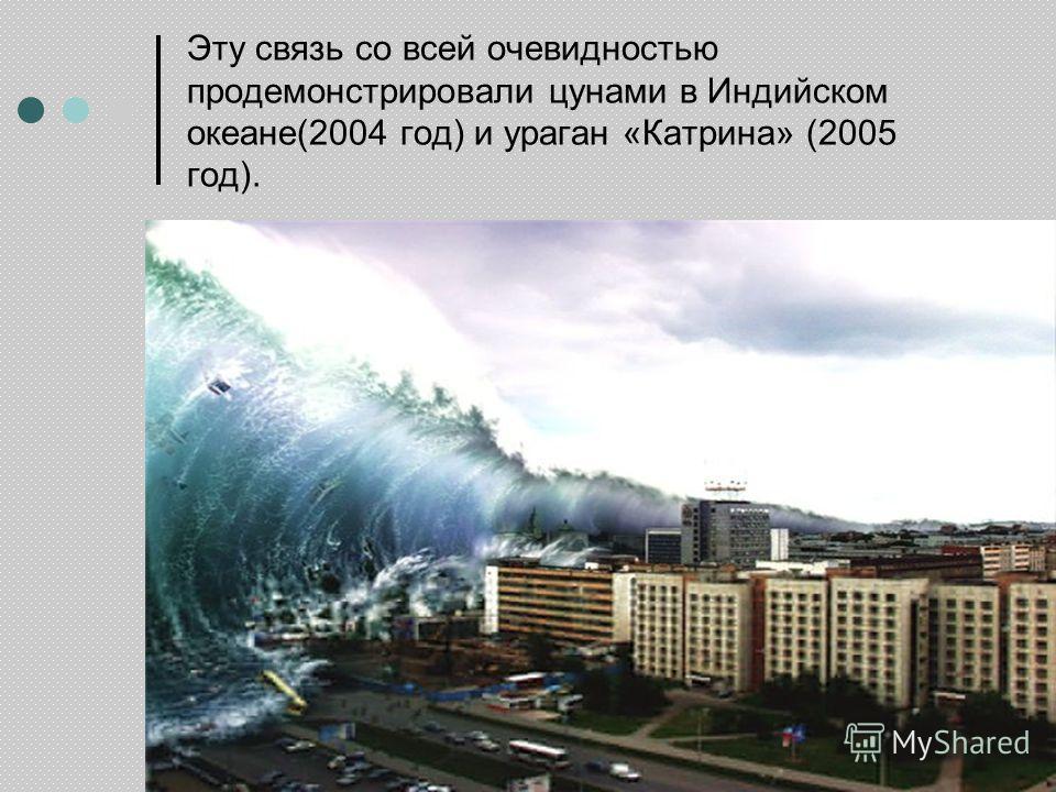 Эту связь со всей очевидностью продемонстрировали цунами в Индийском океане(2004 год) и ураган «Катрина» (2005 год).