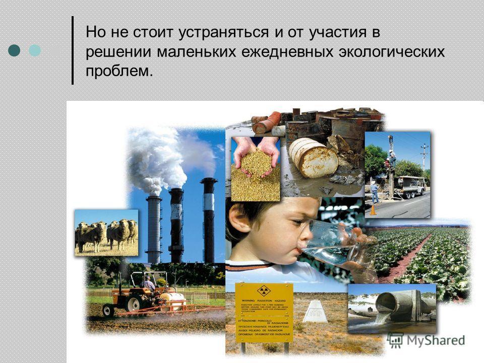 Но не стоит устраняться и от участия в решении маленьких ежедневных экологических проблем.