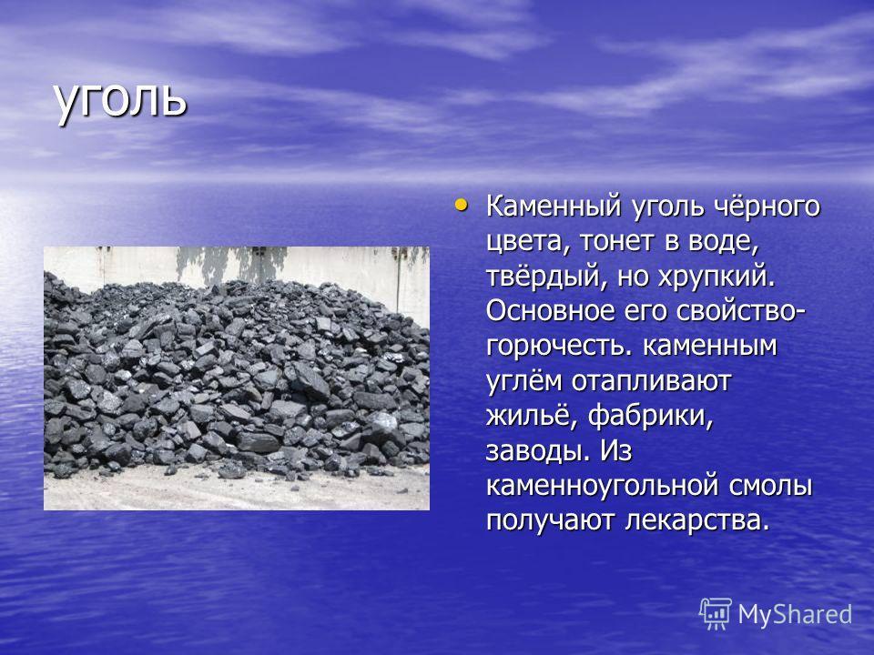 уголь Каменный уголь чёрного цвета, тонет в воде, твёрдый, но хрупкий. Основное его свойство- горючесть. каменным углём отапливают жильё, фабрики, заводы. Из каменноугольной смолы получают лекарства. Каменный уголь чёрного цвета, тонет в воде, твёрды