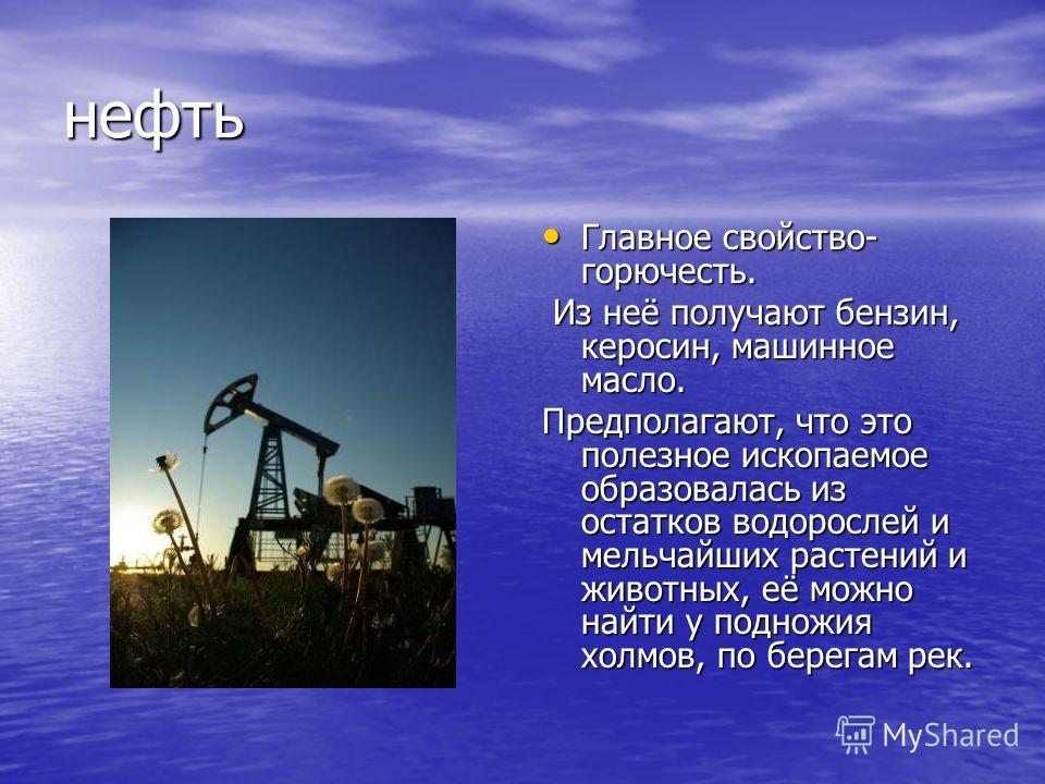 нефть Главное свойство- горючесть. Главное свойство- горючесть. Из неё получают бензин, керосин, машинное масло. Из неё получают бензин, керосин, машинное масло. Предполагают, что это полезное ископаемое образовалась из остатков водорослей и мельчайш