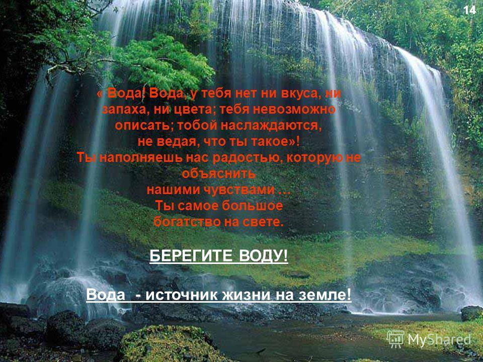 « Вода! Вода, у тебя нет ни вкуса, ни запаха, ни цвета; тебя невозможно описать; тобой наслаждаются, не ведая, что ты такое»! Ты наполняешь нас радостью, которую не объяснить нашими чувствами … Ты самое большое богатство на свете. БЕРЕГИТЕ ВОДУ! Вода