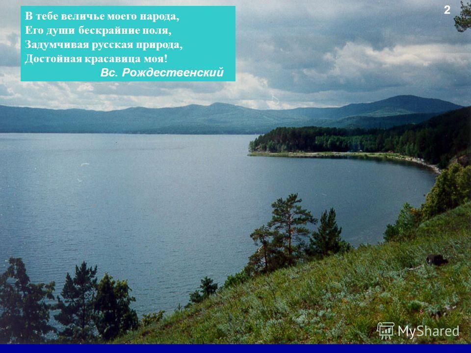 В тебе величье моего народа, Его души бескрайние поля, Задумчивая русская природа, Достойная красавица моя! Вс. Рождественский 2