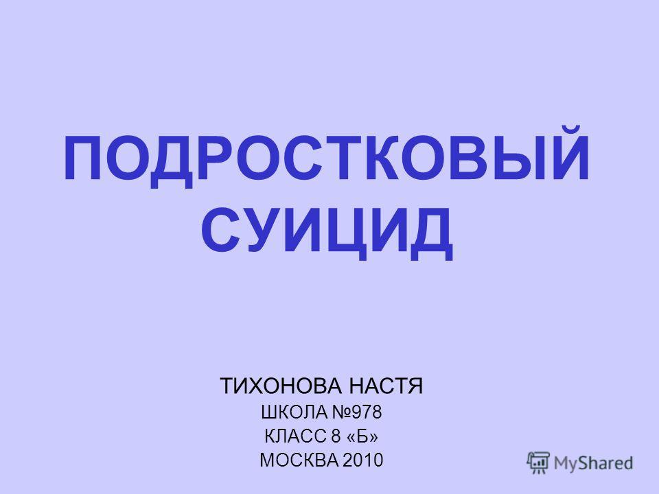 ПОДРОСТКОВЫЙ СУИЦИД ТИХОНОВА НАСТЯ ШКОЛА 978 КЛАСС 8 «Б» МОСКВА 2010