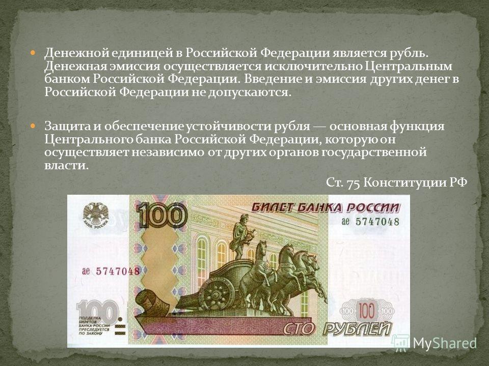 Денежной единицей в Российской Федерации является рубль. Денежная эмиссия осуществляется исключительно Центральным банком Российской Федерации. Введение и эмиссия других денег в Российской Федерации не допускаются. Защита и обеспечение устойчивости р