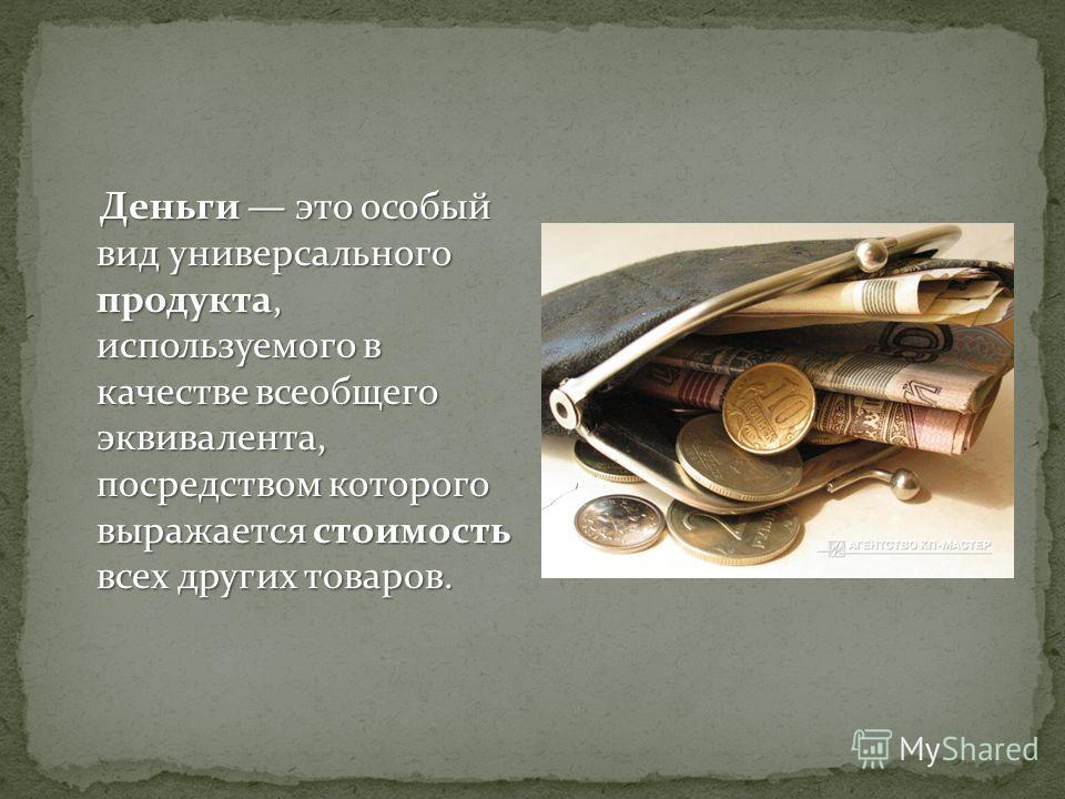 Деньги это особый вид универсального продукта, используемого в качестве всеобщего эквивалента, посредством которого выражается стоимость всех других товаров.