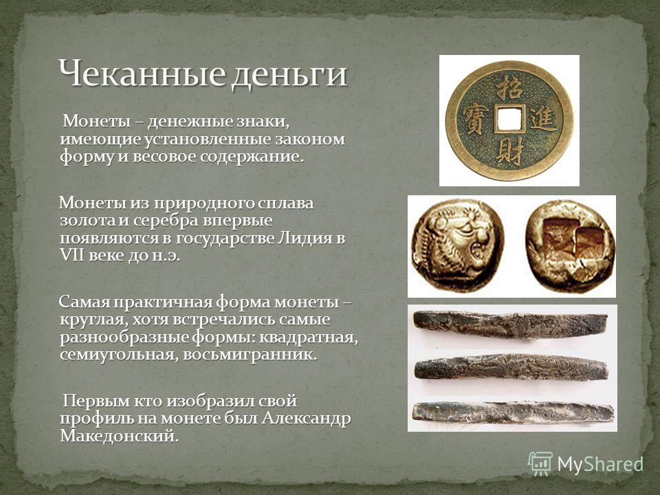 Монеты – денежные знаки, имеющие установленные законом форму и весовое содержание. Монеты из природного сплава золота и серебра впервые появляются в государстве Лидия в VII веке до н.э. Монеты из природного сплава золота и серебра впервые появляются