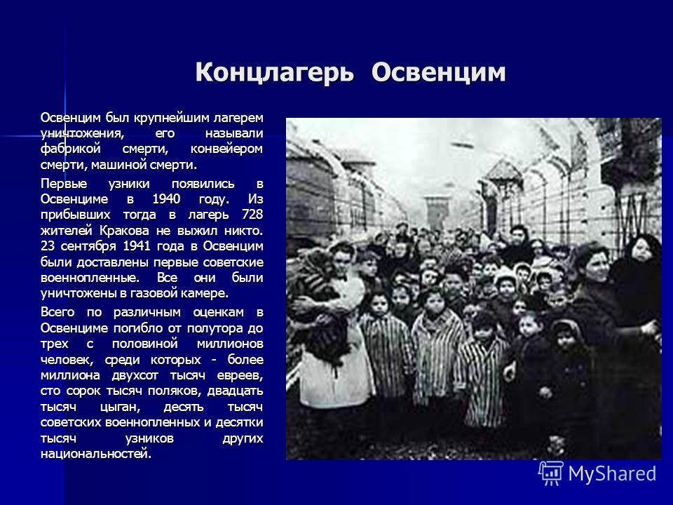 Концлагерь Освенцим Концлагерь Освенцим Освенцим был крупнейшим лагерем уничтожения, его называли фабрикой смерти, конвейером смерти, машиной смерти. Первые узники появились в Освенциме в 1940 году. Из прибывших тогда в лагерь 728 жителей Кракова не