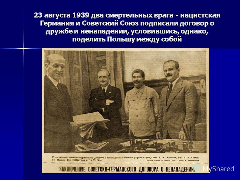 23 августа 1939 два смертельных врага - нацистская Германия и Советский Союз подписали договор о дружбе и ненападении, условившись, однако, поделить Польшу между собой