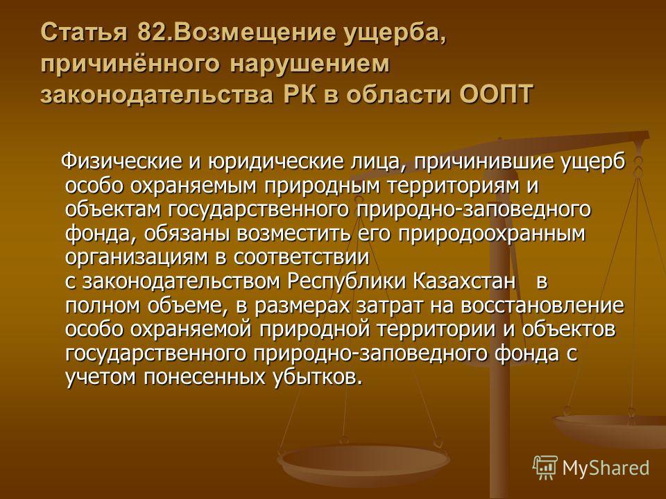 Статья 82.Возмещение ущерба, причинённого нарушением законодательства РК в области ООПТ Физические и юридические лица, причинившие ущерб особо охраняемым природным территориям и объектам государственного природно-заповедного фонда, обязаны возместить