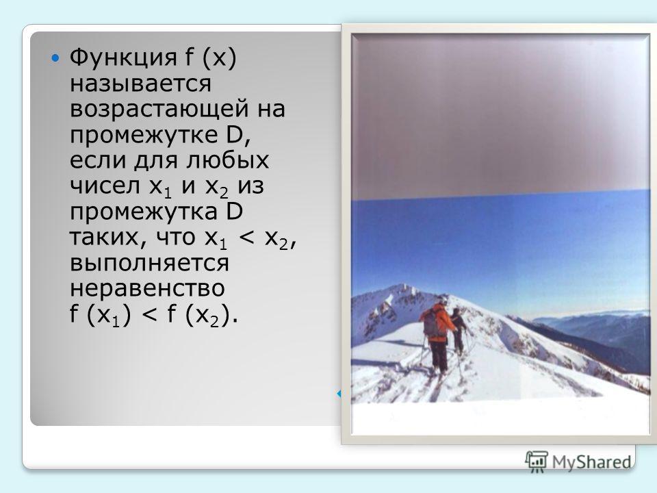 Функция f (x) называется возрастающей на промежутке D, если для любых чисел x 1 и x 2 из промежутка D таких, что x 1 < x 2, выполняется неравенство f (x 1 ) < f (x 2 ).