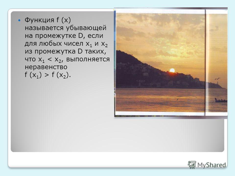 Функция f (x) называется убывающей на промежутке D, если для любых чисел x 1 и x 2 из промежутка D таких, что x 1 f (x 2 ).
